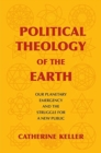 Political Theology of the Earth : Our Planetary Emergency and the Struggle for a New Public - Book