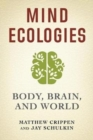 Mind Ecologies : Body, Brain, and World - Book