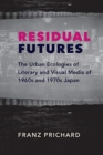 Residual Futures : The Urban Ecologies of Literary and Visual Media of 1960s and 1970s Japan - Book