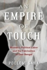 An Empire of Touch : Women's Political Labor and the Fabrication of East Bengal - Book
