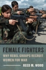 Female Fighters : Why Rebel Groups Recruit Women for War - Book