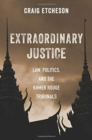Extraordinary Justice : Law, Politics, and the Khmer Rouge Tribunals - Book