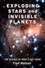 Exploding Stars and Invisible Planets : The Science of What's Out There - Book