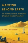 Mankind Beyond Earth : The History, Science, and Future of Human Space Exploration - eBook
