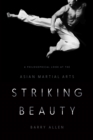 Striking Beauty : A Philosophical Look at the Asian Martial Arts - eBook