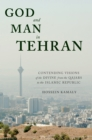 God and Man in Tehran : Contending Visions of the Divine from the Qajars to the Islamic Republic - eBook