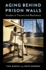Aging Behind Prison Walls : Studies in Trauma and Resilience - eBook
