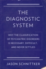 The Diagnostic System : Why the Classification of Psychiatric Disorders Is Necessary, Difficult, and Never Settled - eBook