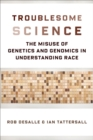 Troublesome Science : The Misuse of Genetics and Genomics in Understanding Race - eBook