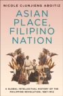 Asian Place, Filipino Nation : A Global Intellectual History of the Philippine Revolution, 1887-1912 - eBook