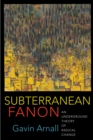 Subterranean Fanon : An Underground Theory of Radical Change - eBook