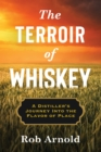 The Terroir of Whiskey : A Distiller's Journey Into the Flavor of Place
