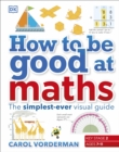 How to be Good at Maths : The Simplest-Ever Visual Guide - Book