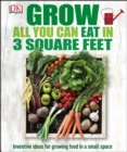 Grow All You Can Eat In Three Square Feet : Inventive Ideas for Growing Food in a Small Space - eBook