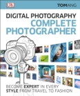 Digital Photography Complete Photographer : Become Expert in Every Style from Travel to Fashion - Book