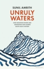 Unruly Waters : How Mountain Rivers and Monsoons Have Shaped South Asia's History - Book