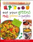 Eat Your Greens Reds Yellows and Purples : A Colourful Guide to things Delicious and Nutritious - Book