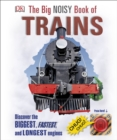 The Big Noisy Book of Trains : Discover the Biggest, Fastest, and Longest Engines - Book