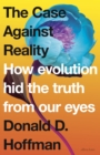 The Case Against Reality : How Evolution Hid the Truth from Our Eyes - Book