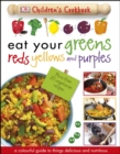 Eat Your Greens Reds Yellows and Purples : A Colourful Guide to things Delicious and Nutritious - eBook