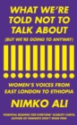 What We're Told Not to Talk About (But We're Going to Anyway) : Women's Voices from East London to Ethiopia - Book