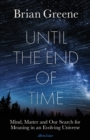 Until the End of Time : Mind, Matter, and Our Search for Meaning in an Evolving Universe - Book