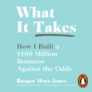 What It Takes : How I Built a $100 Million Business Against the Odds - eAudiobook