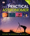 The Practical Astronomer : Explore the Wonder of the Night Sky - Book