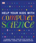 Help Your Kids with Computer Science (Key Stages 1-5) : A Unique Step-by-Step Visual Guide to Computers, Coding, and Communication - Book