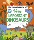 My Encyclopedia of Very Important Dinosaurs : For Little Dinosaur Lovers Who Want to Know Everything - Book