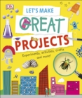 Let's Make Great Projects : Experiments to Try, Crafts to Create, and Lots to Learn! - Book