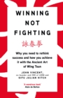 Winning Not Fighting : Why you need to rethink success and how you achieve it with the Ancient Art of Wing Tsun - Book