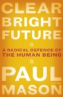 Clear Bright Future : A Radical Defence of the Human Being - Book