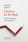 Licence to be Bad : How Economics Corrupted Us - Book