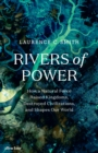 Rivers of Power : How a Natural Force Raised Kingdoms, Destroyed Civilizations, and Shapes Our World - eBook
