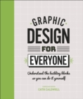 Graphic Design For Everyone : Understand the Building Blocks so You can Do It Yourself - Book