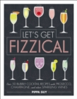 Let's Get Fizzical : Over 50 Bubbly Cocktail Recipes with Prosecco, Champagne, and other Sparkling Wines - Book