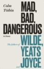 Mad, Bad, Dangerous to Know : The Fathers of Wilde, Yeats and Joyce - Book