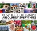 How to Photograph Absolutely Everything : Successful pictures from your digital camera - Book
