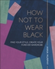 How Not to Wear Black : Find your Style, Create your Forever Wardrobe - Book