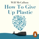 How to Give Up Plastic : A Conscious Guide to Changing the World, One Plastic Bottle at a Time - eAudiobook