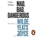 Mad, Bad, Dangerous to Know : The Fathers of Wilde, Yeats and Joyce - eAudiobook
