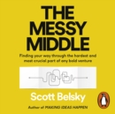 The Messy Middle : Finding Your Way Through the Hardest and Most Crucial Part of Any Bold Venture - eAudiobook