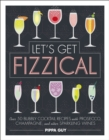 Let's Get Fizzical : Over 50 Bubbly Cocktail Recipes with Prosecco, Champagne, and other Sparkling Wines - eBook