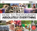 How to Photograph Absolutely Everything : Successful pictures from your digital camera - eBook