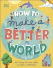 How to Make a Better World : For Every Kid Who Wants to Make a Difference - Book