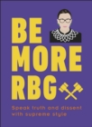 Be More RBG : Speak Truth and Dissent with Supreme Style - Book