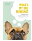 What's My Dog Thinking? : Understand Your Dog to Give Them a Happy Life - Book