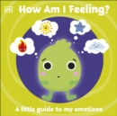 First Emotions: How Am I Feeling? : A little guide to my emotions - Book