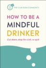 How to Be a Mindful Drinker : Cut down, stop for a bit, or quit - eBook